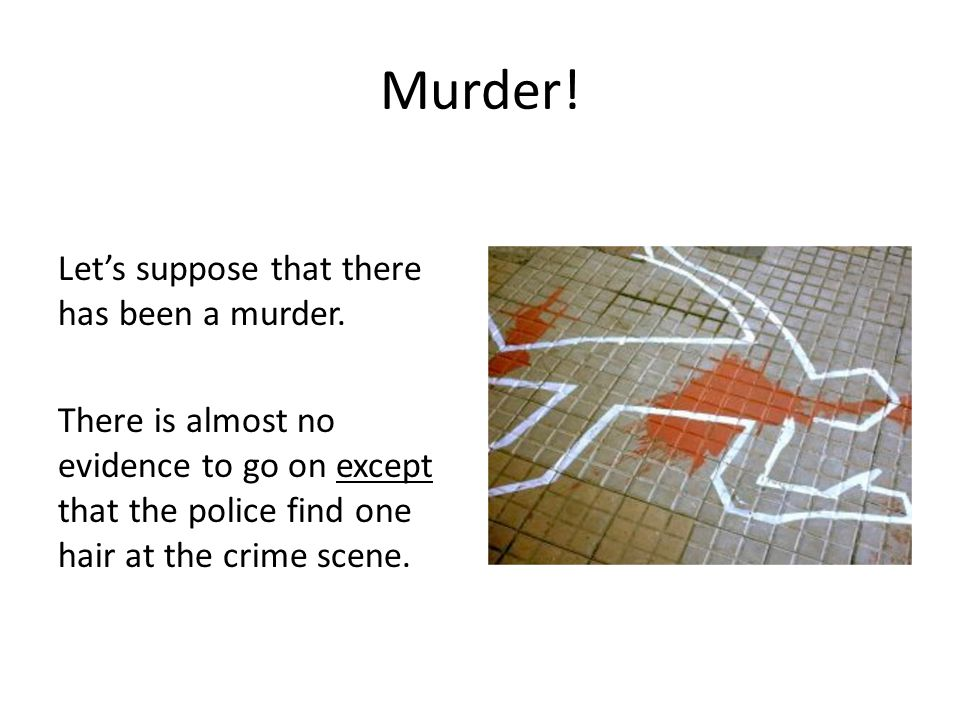 Murder! Let's suppose that there has been a murder. There is almost no evidence to go on except that the police find one hair at the crime scene.