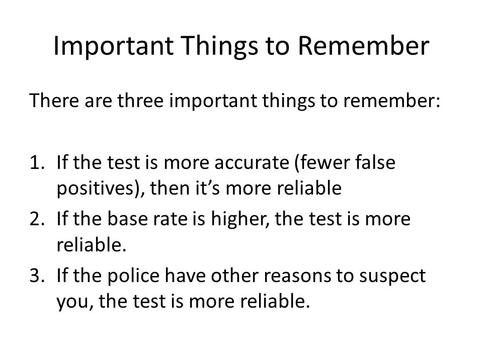 Important Things to Remember There are three important things to remember: 1.If the test is more accurate (fewer false positives), then it's more reli