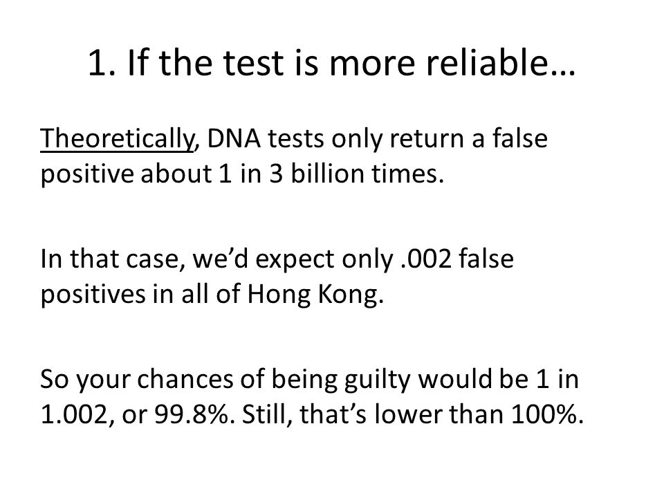 1. If the test is more reliable… Theoretically, DNA tests only return a false positive about 1 in 3 billion times. In that case, we'd expect only.002