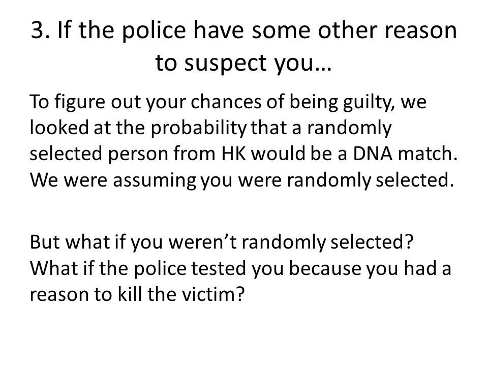 3. If the police have some other reason to suspect you… To figure out your chances of being guilty, we looked at the probability that a randomly selec