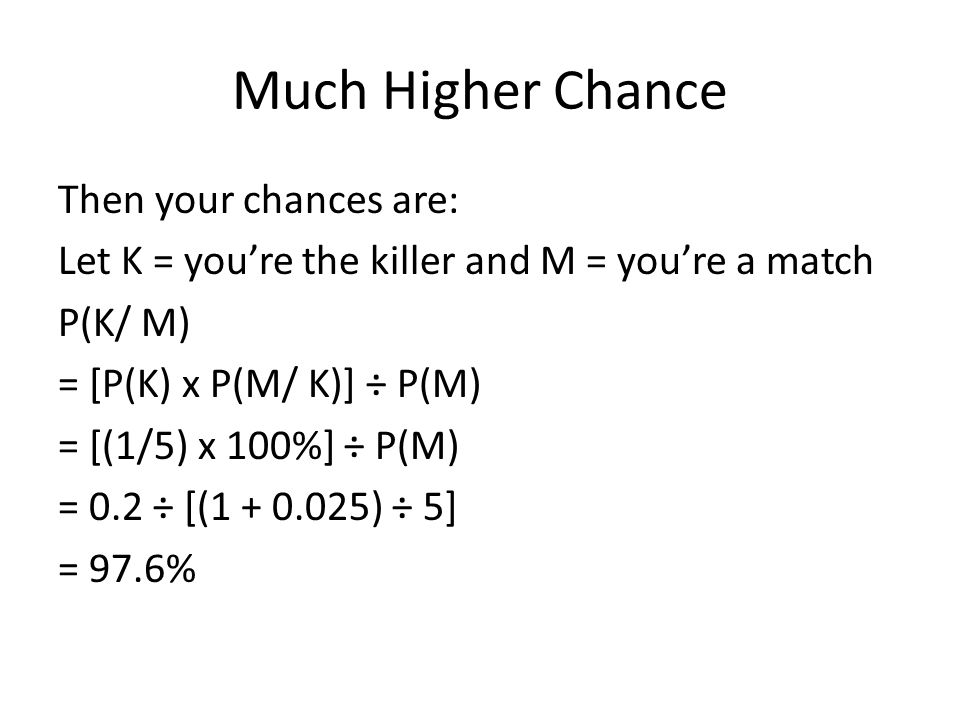 Much Higher Chance Then your chances are: Let K = you're the killer and M = you're a match P(K/ M) = [P(K) x P(M/ K)] ÷ P(M) = [(1/5) x 100%] ÷ P(M) =