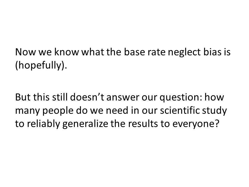 Now we know what the base rate neglect bias is (hopefully). But this still doesn't answer our question: how many people do we need in our scientific s