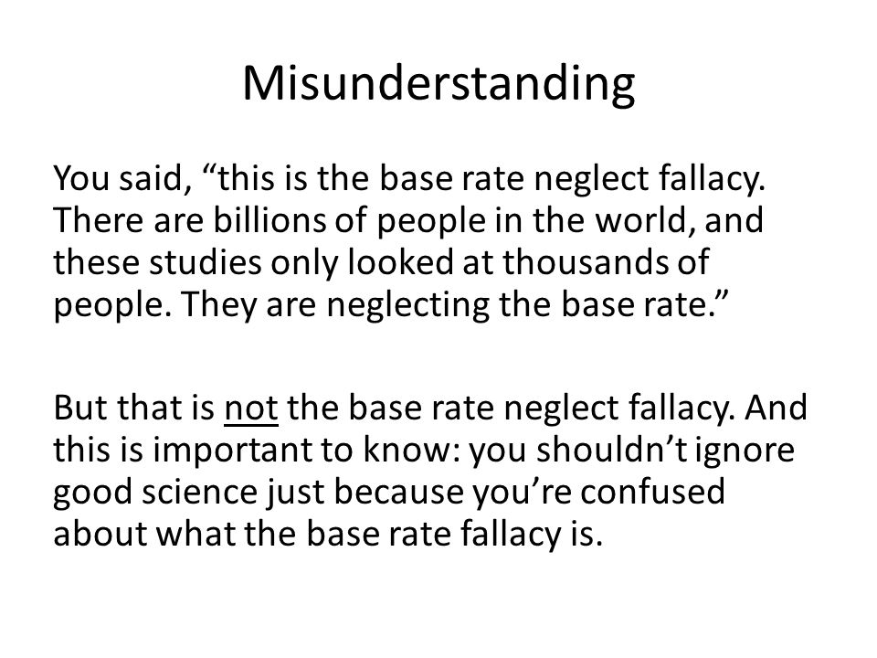 Base Rate Neglect First of all, the base rate neglect fallacy has nothing at all to do with the number of people there are in the world.