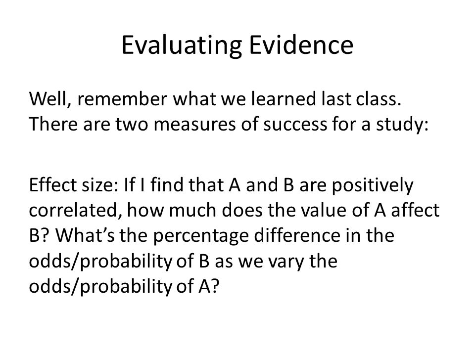Evaluating Evidence Well, remember what we learned last class. There are two measures of success for a study: Effect size: If I find that A and B are