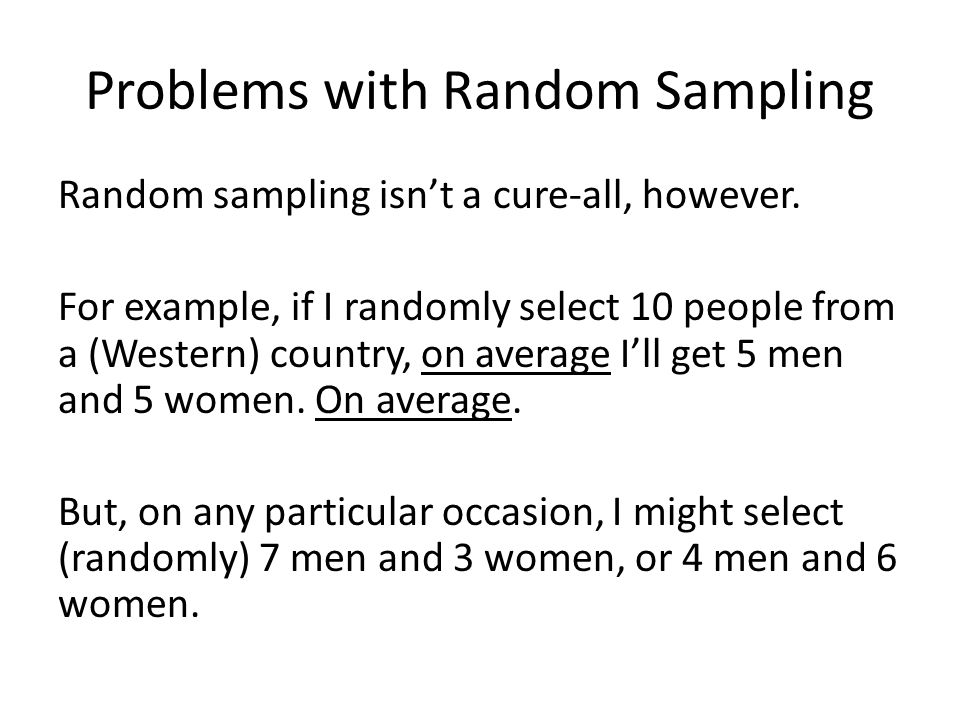 Problems with Random Sampling Random sampling isn't a cure-all, however. For example, if I randomly select 10 people from a (Western) country, on aver