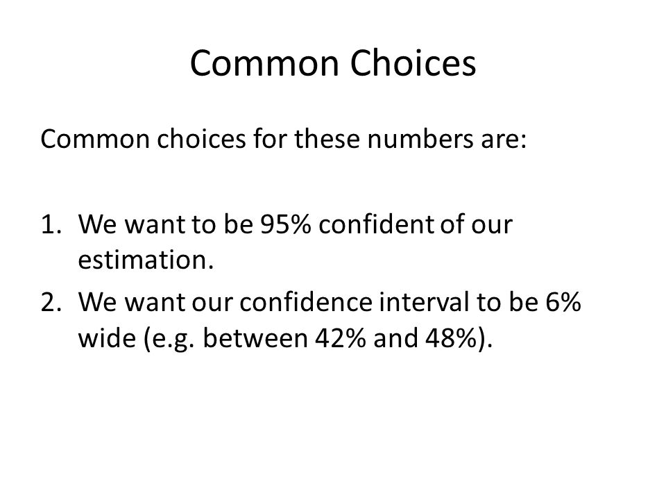 Common Choices Common choices for these numbers are: 1.We want to be 95% confident of our estimation. 2.We want our confidence interval to be 6% wide