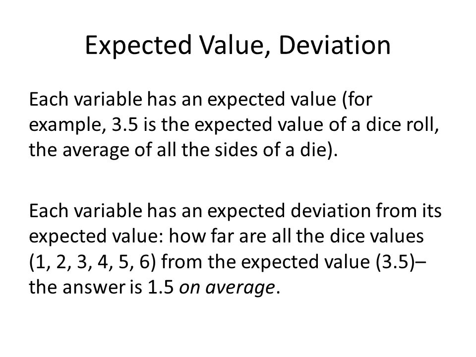 Expected Value, Deviation Each variable has an expected value (for example, 3.5 is the expected value of a dice roll, the average of all the sides of