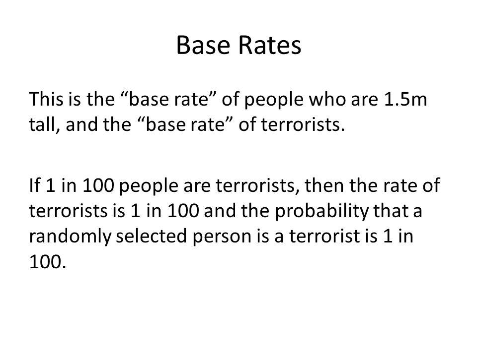 Base Rates We call this the base rate, because it is the probability that someone is a terrorist when we don't know anything else about them.