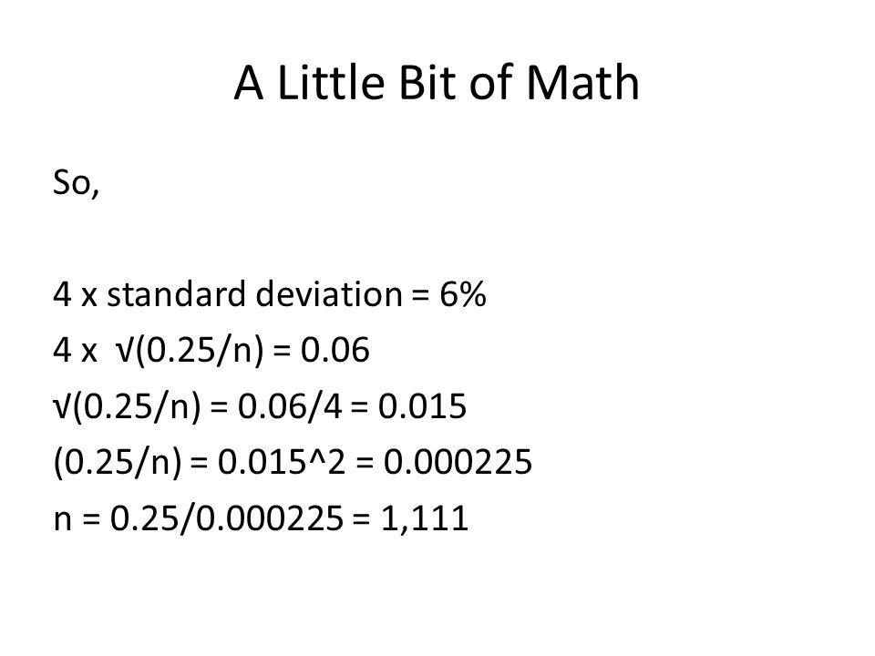 A Little Bit of Math So, 4 x standard deviation = 6% 4 x √(0.25/n) = 0.06 √(0.25/n) = 0.06/4 = 0.015 (0.25/n) = 0.015^2 = 0.000225 n = 0.25/0.000225 =