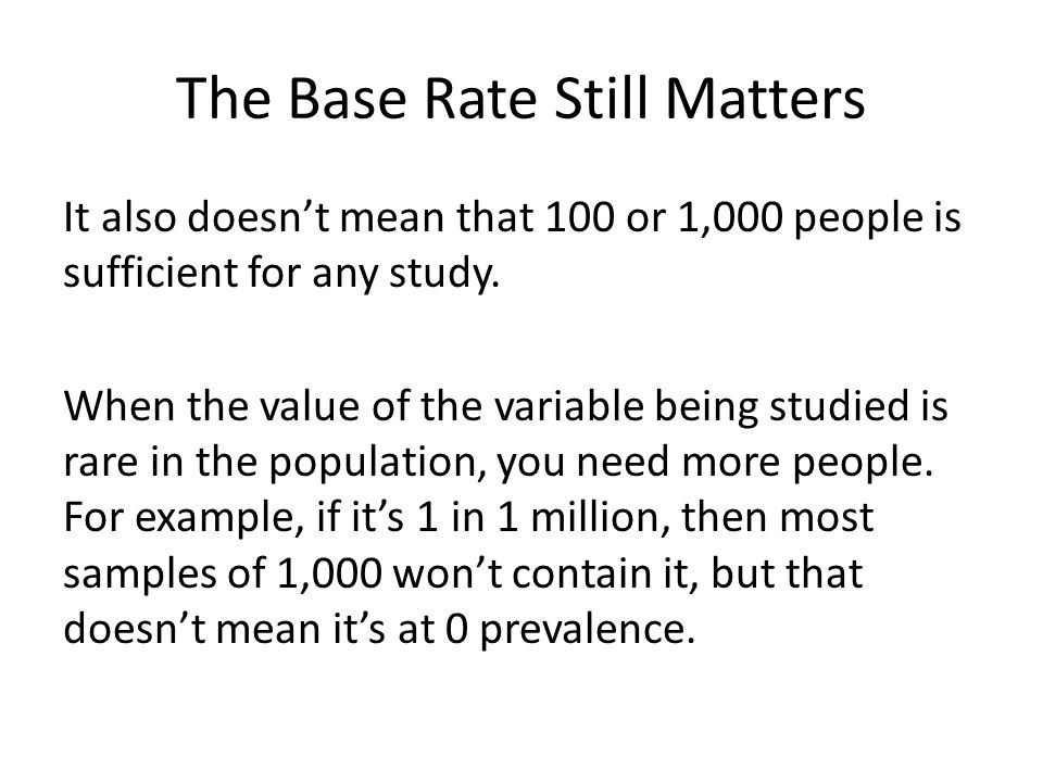 The Base Rate Still Matters It also doesn't mean that 100 or 1,000 people is sufficient for any study. When the value of the variable being studied is