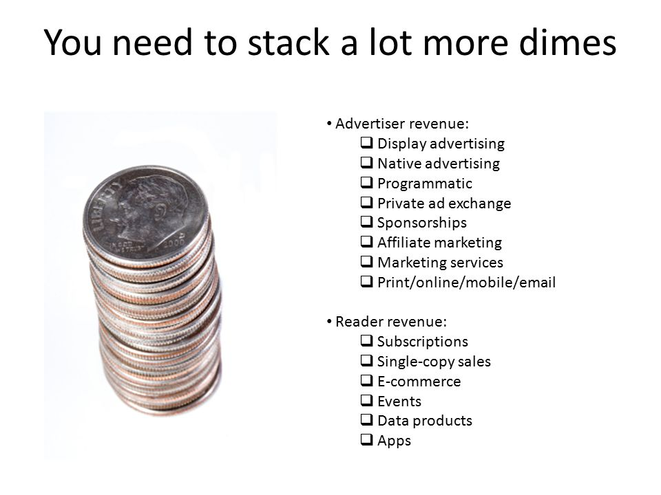You need to stack a lot more dimes Advertiser revenue:  Display advertising  Native advertising  Programmatic  Private ad exchange  Sponsorships