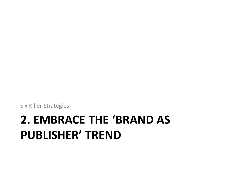 2. EMBRACE THE 'BRAND AS PUBLISHER' TREND Six Killer Strategies