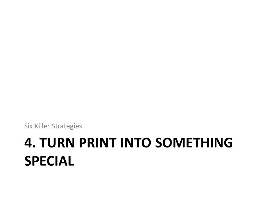 4. TURN PRINT INTO SOMETHING SPECIAL Six Killer Strategies