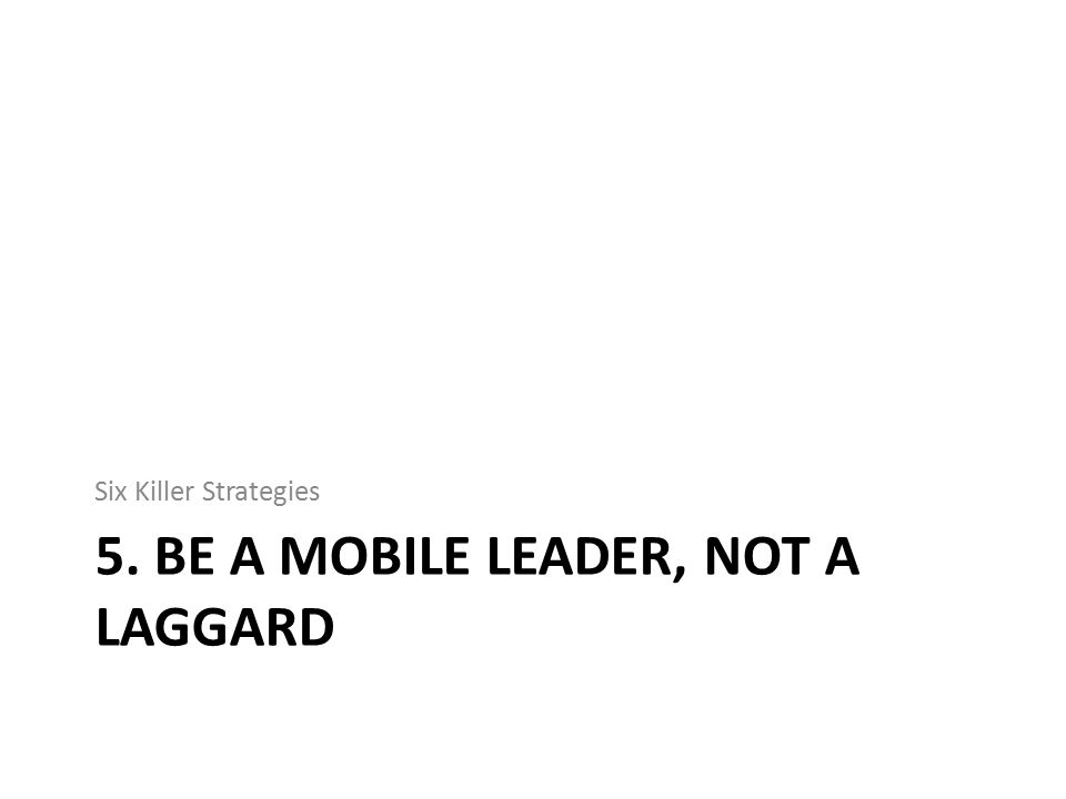 5. BE A MOBILE LEADER, NOT A LAGGARD Six Killer Strategies