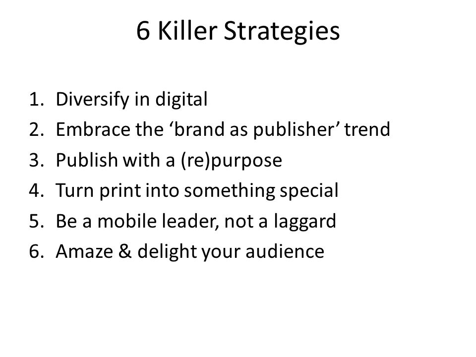 6 Killer Strategies 1.Diversify in digital 2.Embrace the 'brand as publisher' trend 3.Publish with a (re)purpose 4.Turn print into something special 5.Be a mobile leader, not a laggard 6.Amaze & delight your audience