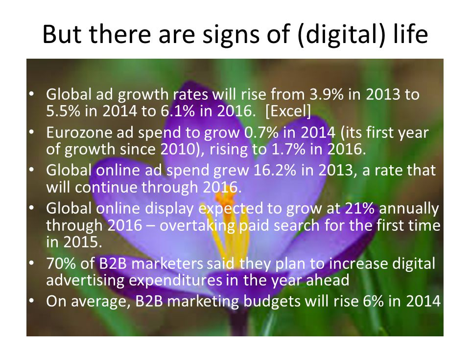 But there are signs of (digital) life Global ad growth rates will rise from 3.9% in 2013 to 5.5% in 2014 to 6.1% in 2016.