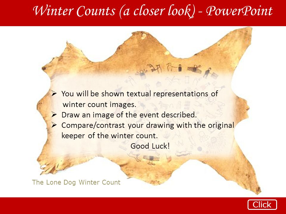 The Lone Dog Winter Count Winter Counts (a closer look) - PowerPoint Click  You will be shown textual representations of winter count images.  Draw