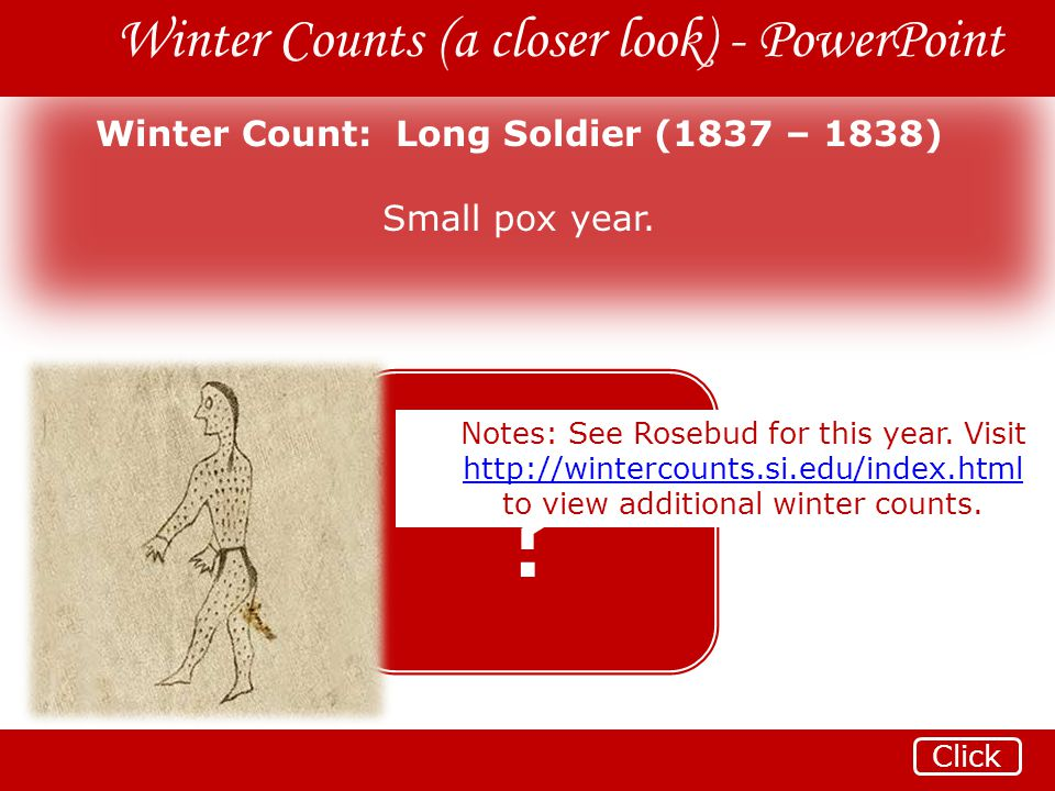 Winter Counts (a closer look) - PowerPoint Winter Count: Long Soldier (1837 – 1838) Small pox year. ? Click Notes: See Rosebud for this year. Visit ht