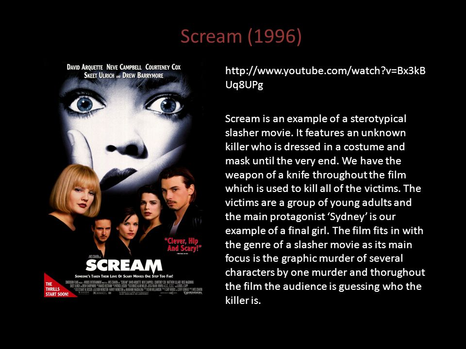 Scream (1996) http://www.youtube.com/watch v=Bx3kB Uq8UPg Scream is an example of a sterotypical slasher movie.