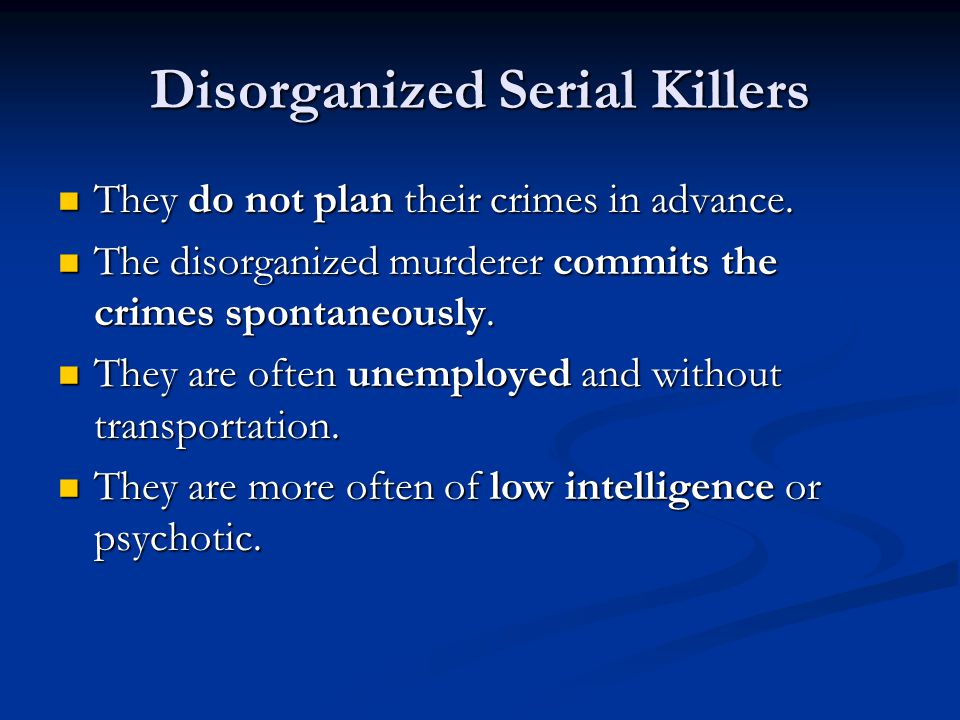 Disorganized Serial Killers They do not plan their crimes in advance.