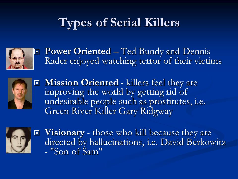Types of Serial Killers  Power Oriented – Ted Bundy and Dennis Rader enjoyed watching terror of their victims  Mission Oriented - killers feel they are improving the world by getting rid of undesirable people such as prostitutes, i.e.