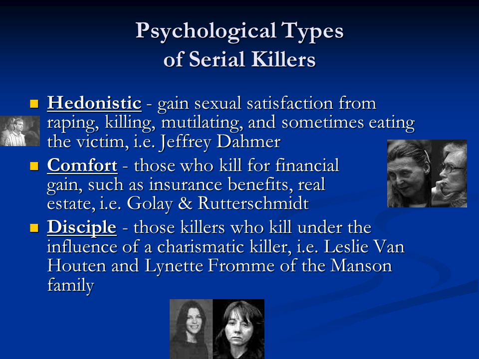 Psychological Types of Serial Killers Hedonistic - gain sexual satisfaction from raping, killing, mutilating, and sometimes eating the victim, i.e.