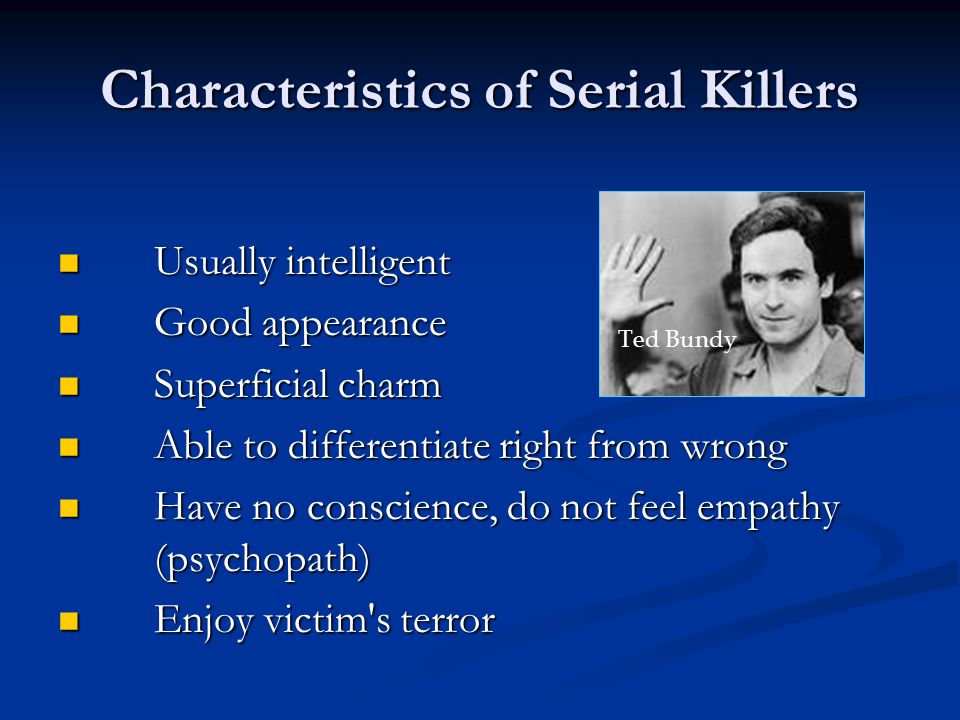 Characteristics of Serial Killers Usually intelligent Usually intelligent Good appearance Good appearance Superficial charm Superficial charm Able to differentiate right from wrong Able to differentiate right from wrong Have no conscience, do not feel empathy (psychopath) Have no conscience, do not feel empathy (psychopath) Enjoy victim s terror Enjoy victim s terror Ted Bundy