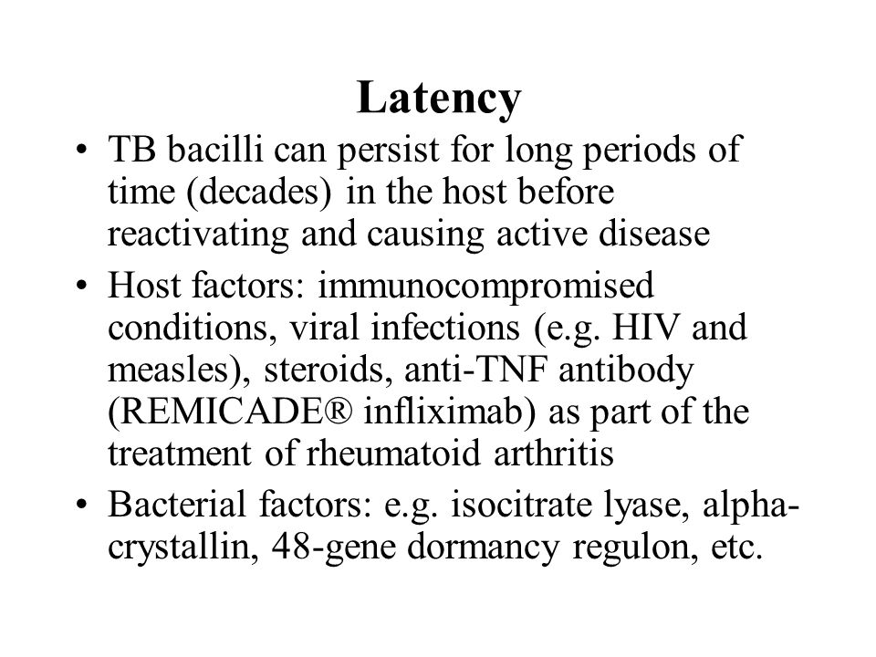 Latency TB bacilli can persist for long periods of time (decades) in the host before reactivating and causing active disease Host factors: immunocompromised conditions, viral infections (e.g.