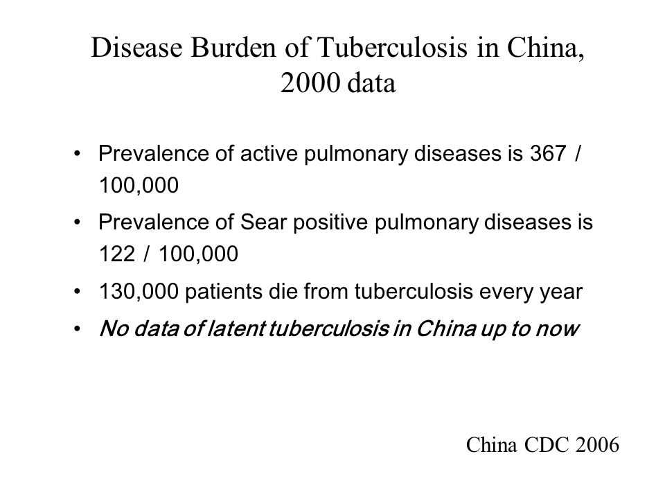 Disease Burden of Tuberculosis in China, 2000 data Prevalence of active pulmonary diseases is 367 / 100,000 Prevalence of Sear positive pulmonary diseases is 122 / 100,000 130,000 patients die from tuberculosis every year No data of latent tuberculosis in China up to now China CDC 2006