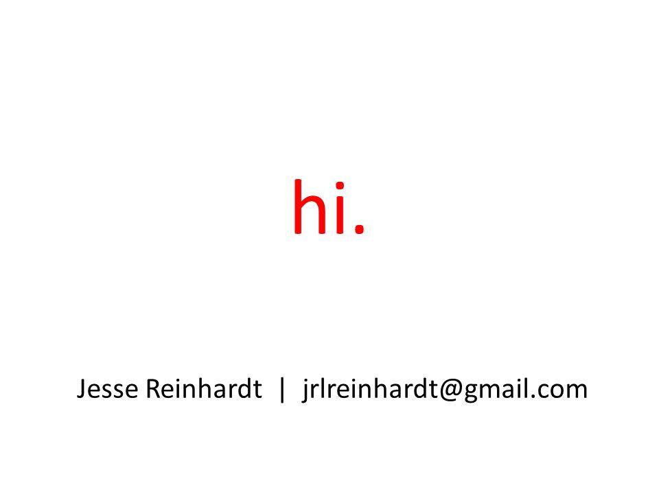 hi. Jesse Reinhardt | jrlreinhardt@gmail.com