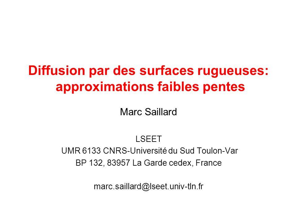 Diffusion par des surfaces rugueuses: approximations faibles pentes Marc Saillard LSEET UMR 6133 CNRS-Université du Sud Toulon-Var BP 132, 83957 La Ga