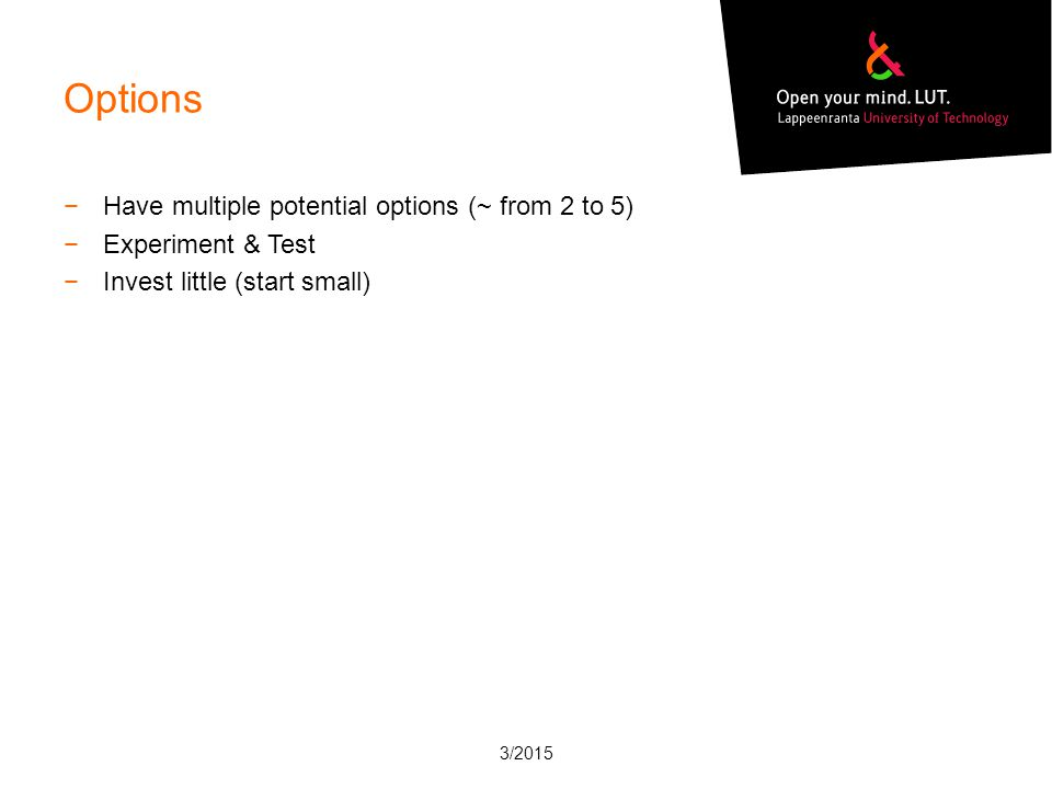 Options −Have multiple potential options (~ from 2 to 5) −Experiment & Test −Invest little (start small) 3/2015