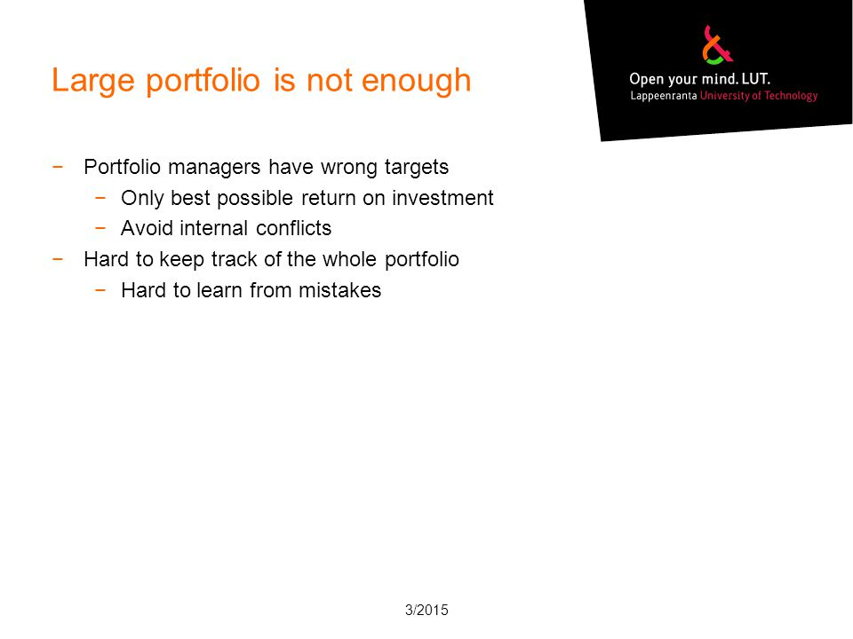 Large portfolio is not enough −Portfolio managers have wrong targets −Only best possible return on investment −Avoid internal conflicts −Hard to keep track of the whole portfolio −Hard to learn from mistakes 3/2015