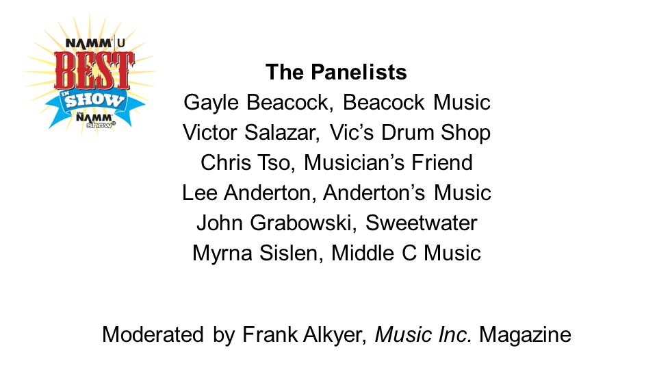 The Panelists Gayle Beacock, Beacock Music Victor Salazar, Vic's Drum Shop Chris Tso, Musician's Friend Lee Anderton, Anderton's Music John Grabowski, Sweetwater Myrna Sislen, Middle C Music Moderated by Frank Alkyer, Music Inc.