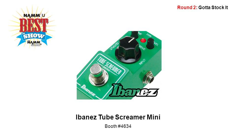 Round 2: Gotta Stock It Ibanez Tube Screamer Mini Booth #4634