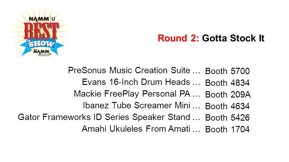 Round 2: Gotta Stock It PreSonus Music Creation Suite… Booth 5700 Evans 16-Inch Drum Heads… Booth 4834 Mackie FreePlay Personal PA… Booth 209A Ibanez Tube Screamer Mini… Booth 4634 Gator Frameworks ID Series Speaker Stand… Booth 5426 Amahi Ukuleles From Amati… Booth 1704