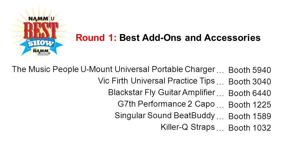 Round 1: Best Add-Ons and Accessories The Music People U-Mount Universal Portable Charger … Booth 5940 Vic Firth Universal Practice Tips … Booth 3040 Blackstar Fly Guitar Amplifier … Booth 6440 G7th Performance 2 Capo … Booth 1225 Singular Sound BeatBuddy … Booth 1589 Killer-Q Straps … Booth 1032