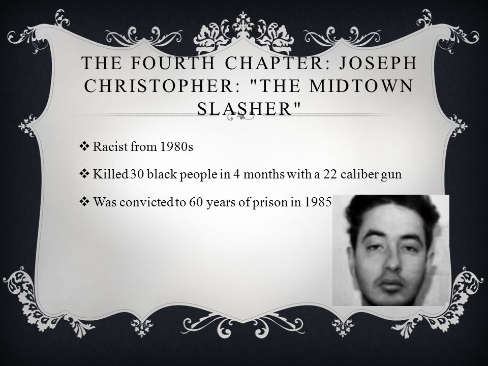 THE FOURTH CHAPTER: JOSEPH CHRISTOPHER: THE MIDTOWN SLASHER  Racist from 1980s  Killed 30 black people in 4 months with a 22 caliber gun  Was convicted to 60 years of prison in 1985