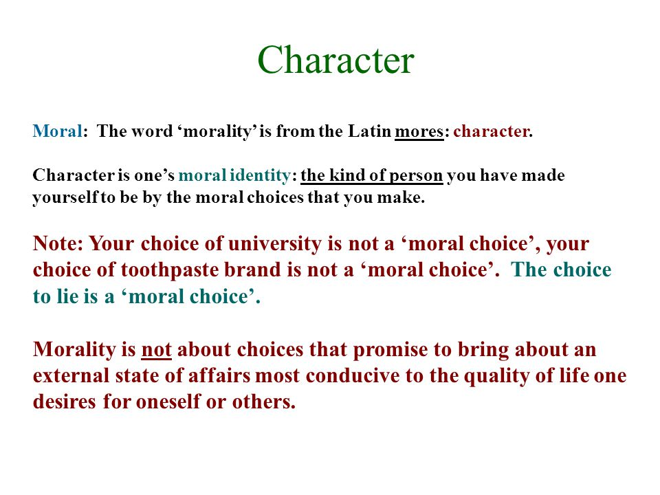 Character Moral: The word 'morality' is from the Latin mores: character.