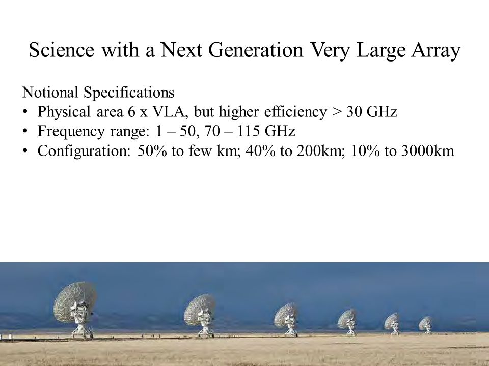 Science with a Next Generation Very Large Array Notional Specifications Physical area 6 x VLA, but higher efficiency > 30 GHz Frequency range: 1 – 50,