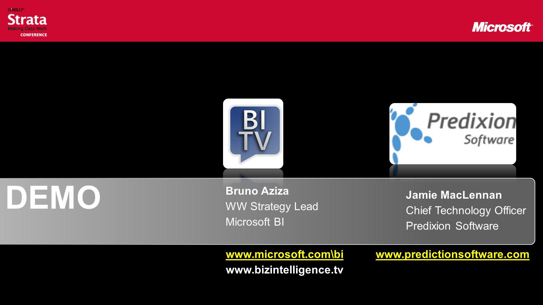 DEMO Jamie MacLennan Chief Technology Officer Predixion Software Bruno Aziza WW Strategy Lead Microsoft BI www.microsoft.com\bi www.bizintelligence.tv www.predictionsoftware.com