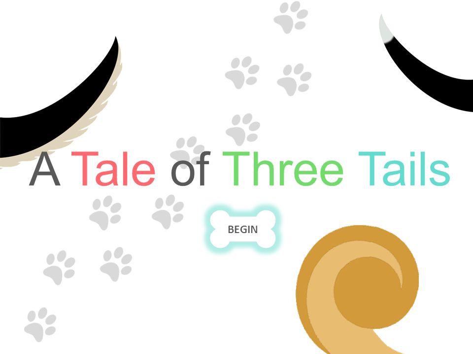 A Tale of Three Tails BEGIN