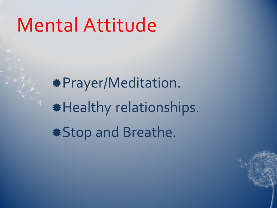 Mental AttitudeMental Attitude  Prayer/Meditation.  Healthy relationships.  Stop and Breathe.