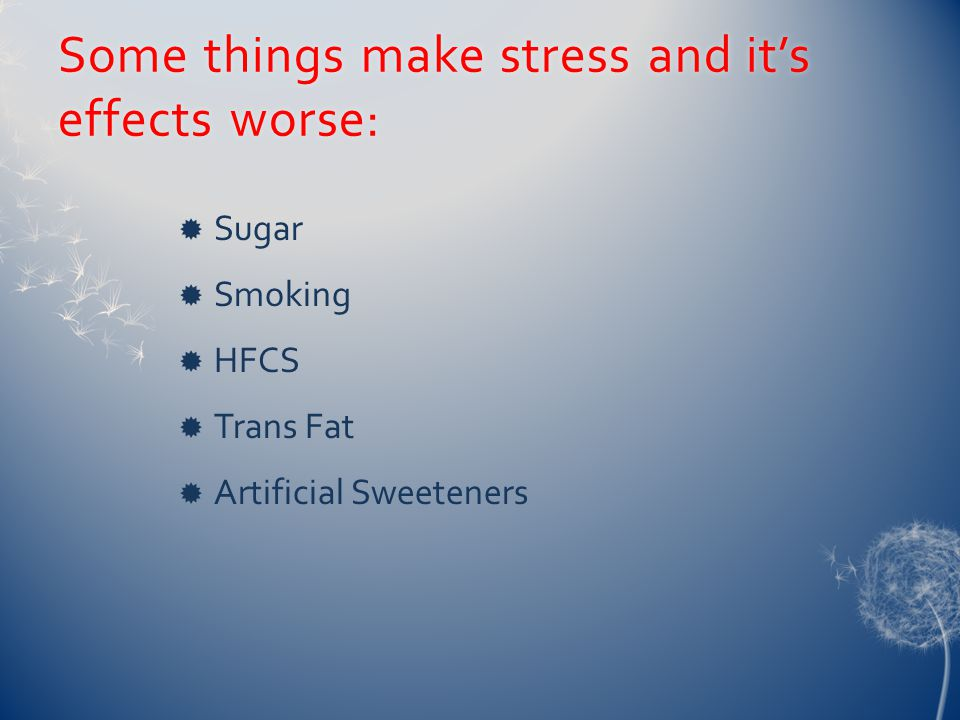 Some things make stress and it's effects worse:  Sugar  Smoking  HFCS  Trans Fat  Artificial Sweeteners