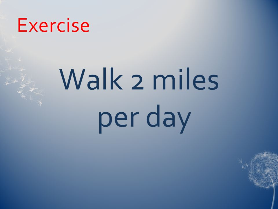 Exercise Walk 2 miles per day