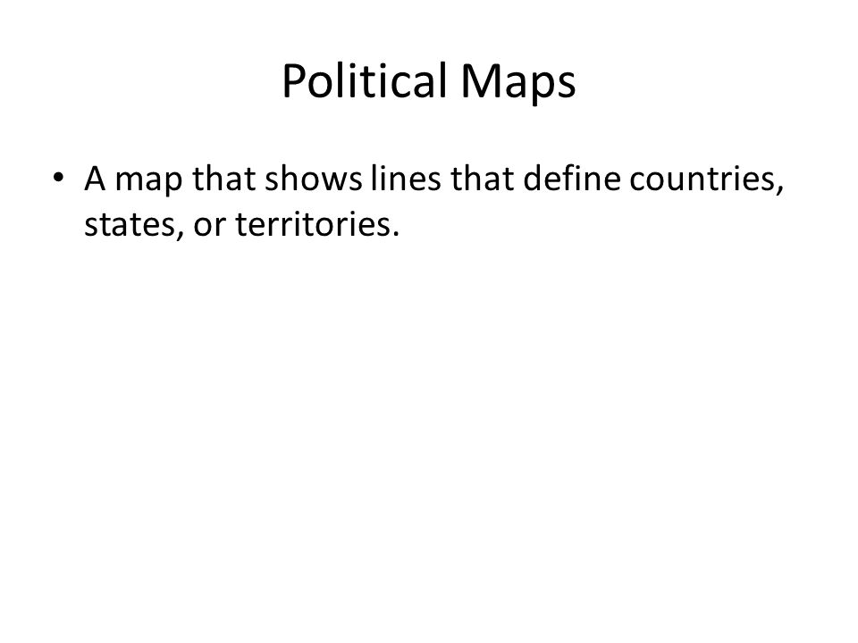 Political Maps A map that shows lines that define countries, states, or territories.