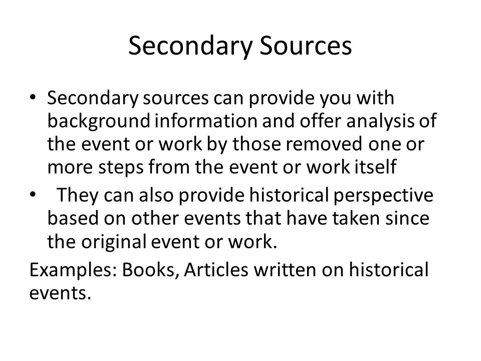 Secondary Sources Secondary sources can provide you with background information and offer analysis of the event or work by those removed one or more steps from the event or work itself They can also provide historical perspective based on other events that have taken since the original event or work.