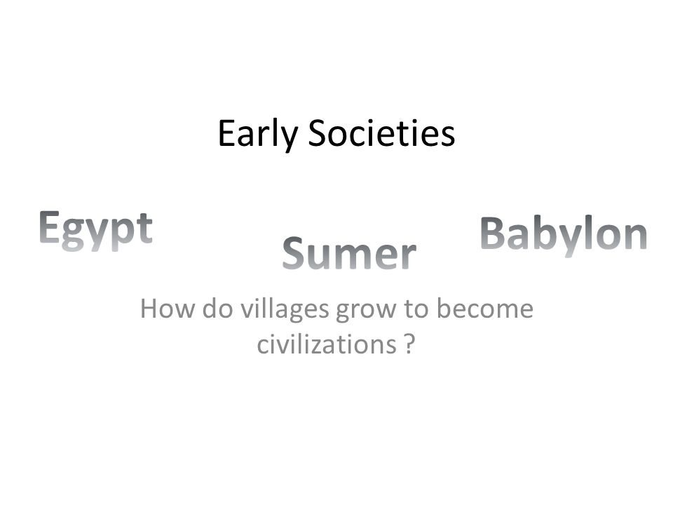 Early Societies How do villages grow to become civilizations ?