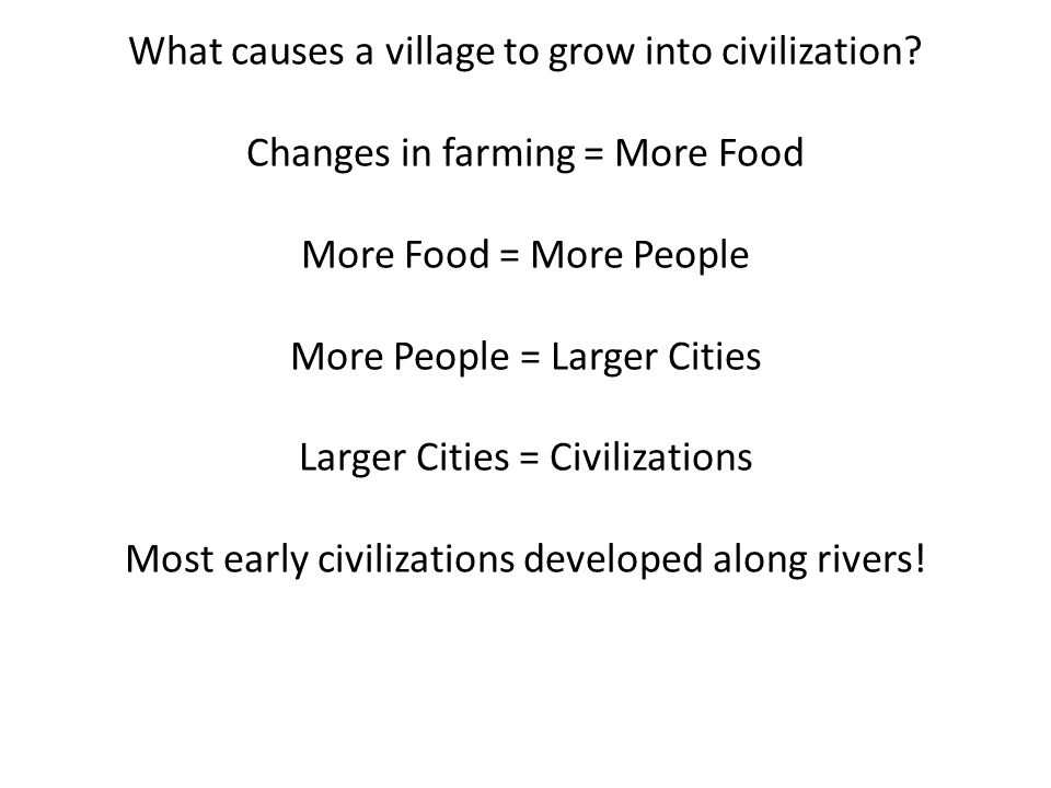 What causes a village to grow into civilization? Changes in farming = More Food More Food = More People More People = Larger Cities Larger Cities = Ci