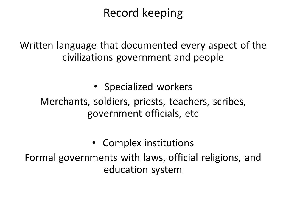 Record keeping Written language that documented every aspect of the civilizations government and people Specialized workers Merchants, soldiers, pries